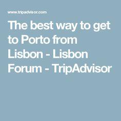 The best way to get to Porto from Lisbon - Lisbon Forum - TripAdvisor