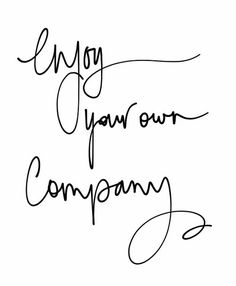Enjoy your own company, cause sometimes you're the only person who can understand you ;)