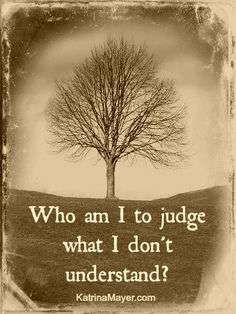 Who am I to judge what I do not understand?