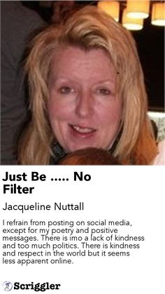 Just Be ..... No Filter by Jacqueline Nuttall https://scriggler.com/detailPost/story/109624 I refrain from posting on social media, except for my poetry and positive messages. There is imo a lack of kindness and too much politics. There is kindness and respect in the world but it seems less apparent online.