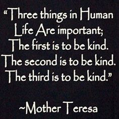 """Three things in human life are important..the first is to be kind, the second is to be kind and the third is to be kind."" Mother Theresa"
