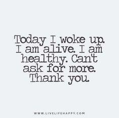 Today I woke up. I am alive. I am healthy