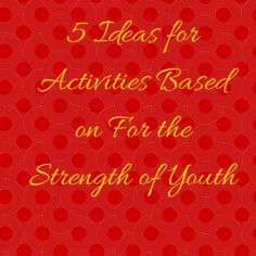 5 Ideas for Activities Based on For the Strength of Youth