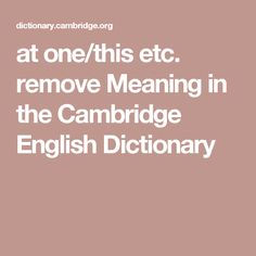 at one/this etc. remove Meaning in the Cambridge English Dictionary