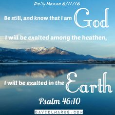 Daily Manna 6/11/16 Be still, and know that I am God: I will be exalted among the heathen, I will be exalted in the earth. Psalm 46:10 #God #earth #psalms #bibleverse