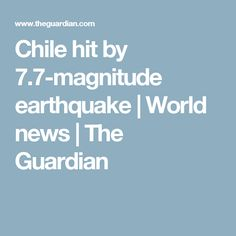 Chile hit by 7.7-magnitude earthquake | World news | The Guardian