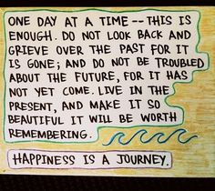 One day at a time -- this is enough. Do not look back and grieve over the past for it is gone; and do not be troubled about the future, for it has not yet come. Live in the present, and make it so beautiful it will be worth remembering.    Happiness is a journey.