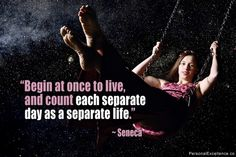 "Inspirational Quote: ""Begin at once to live, and count each separate day as a separate life."" ~ Seneca"