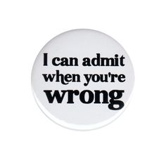 I Can Admit When You re Wrong Pinback Button Badge Pin 44mm Rude Humorous Insult