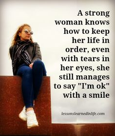 "A strong woman knows how to keep her life in order, even with tears in her eyes, she still manages to say ""I'm ok"" with a smile."