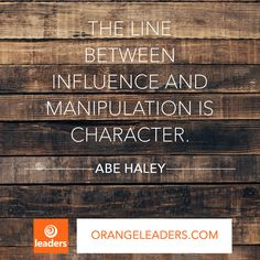 """The line between influence and manipulation is character."" – Abe Haley"