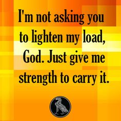 I'm not asking you to lighten my load, God. Just give me strength to carry it.