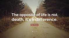 """Elie Wiesel Quote: """"The opposite of life is not death, it's indifference."""""""
