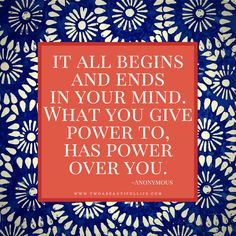 Motivational Monday, It all begins and ends in your mind. What you give power to has power over you. Anonymous quotes, inspirational, overthinging, power quotes.
