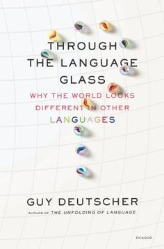 """Through the Language Glass: Why the World Looks Different in Other Languages"" by Guy Deutscher - Can culture influence language--and vice versa? Can different languages lead their speakers to different thoughts? Could our experience of the world depend on whether our language has a word for ""blue""? Challenging the consensus that the fundaments of language are hard-wired in our genes and thus universal, Deutscher argues that the answer to all these questions is--yes."