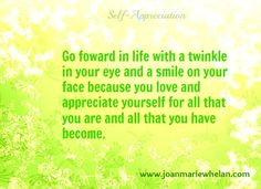 Love and appreciate who you are and what you have become.  www.joanmariewhelan.com