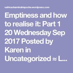 Emptiness and how to realise it: Part1 20 Wednesday Sep 2017 Posted by Karen in Uncategorized ≈ Leave a comment Transcribed from Chamtrul Rinpoche's talks at the Lam Rim Centre Johannesburg South Africa 2017  Buddha Shakyamuni cultivated the mind of enlightenment before Mahashakyamuni Buddha three numberless eons ago and then he continuously accumulated merit and wisdom over this long time. Finally then Buddha Shakyamuni attained the state of complete Buddhahood under the bodhi tree in…