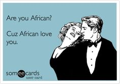 Are you African? Cuz African love you.  #humor #ecards #someecards