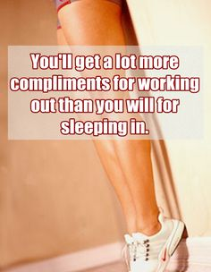 You'll a lot more compliments for working out than you will for sleeping