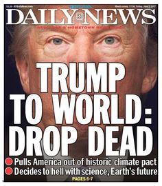 """Friday's cover of the New York Daily News reads: """"Trump to World: Drop Dead."""" It's meant to evoke the famous Daily News cover from October 1975 when President Gerald Ford re… Donald Trump, Mostly Sunny, Paris Climate, And So It Begins, New York Daily News, Humor, Journalism, The Guardian, Climate Change"""