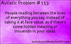 Autistic Problem #153: People reading between the lines of everything you say, instead of taking it at face value, as if there's some hidden meaning or innuendo in your ideas. Submitted by http://jaesig.tumblr.com/