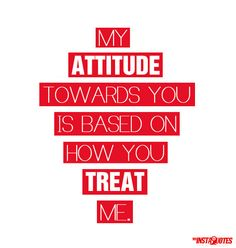 My attitude towards you is based on how you treat me.        Meaning of Photo: If you treat a person good, they will treat you good. If you treat a person bad, they will probably treat you bad. This is not true in all cases but for the most part, a person's attitude towards you is based on how you are making them feel on the inside and out.