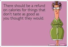 Fitness Humor #77: There should be a refund on calories for things that don't taste as good as you thought they would.
