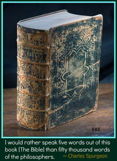 """""""I would rather speak five words out of this book (The Bible) than fifty thousand words of the philosophers."""" Charles Spurgeon"""