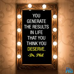 We all have a personal truth, and you generate the results in life that you think you deserve. #DrPhil