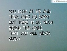 You look at me and think shes so happy but there is so much behind this smile that you will never know.
