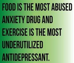 food is the most abused anxiety drug and exercise is the most underutilized antidepressant
