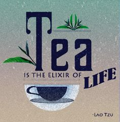 Tea is the Elixir of Life  -  Lao Tzu  (and here I thought I was the first to say it!)