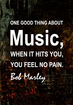 ♫♪ Music ♪♫ Graphic Quotes-One good thing about music when it hits you you feel no pain by Bob Marley