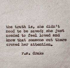 The truth is, she didn't need to be saved; she just needed to feel loved and know that someone out there craved her attention // r m drake Pretty Words, Beautiful Words, Beautiful Poetry, Beautiful Images, Beautiful Things, Great Quotes, Quotes To Live By, Quotes To Him, In Love With You Quotes