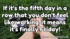 If it's the fifth day in a row that you don't feel like working, it means it's finally Friday! #coolfunnyquotes
