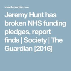 Jeremy Hunt has broken NHS funding pledges, report finds | Society | The Guardian [2016]