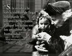 Si la ayuda y la salvación han de llegar sólo puede ser a través de los niños. Porque los niños son los creadores de la humanidad. - Maria Montessori Ver video: http://www.milfrases.org/2014/02/maria-montessori-educadora-y-medica.html