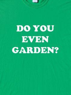Do You Even Garden T-Shirt by Troubadourtees on Etsy https://www.etsy.com/listing/243644373/do-you-even-garden-t-shirt