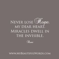 """""""Never lose hope, my dear heart. Miracles dwell in the invisible.""""  Rumi   www.MyBeautifulWords.com Encouraging Courage. Encouraging You."""