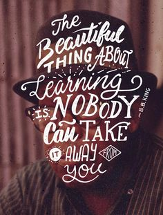 Th beautiful thing about learning is that nobody can take it away from you - B.B. King