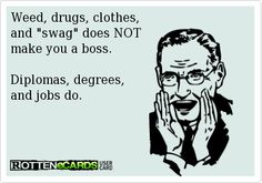 Weed, drugs, clothes, and swag does NOT make you a boss. Diplomas, degrees, and jobs do.