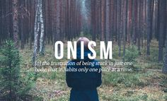 Onism (n) the frustration of being stuck in just one body, that inhabits only one place at a time.