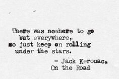 There was nowhere to go but everywhere, so just keep on rolling under the stars - Jack Kerouac, On the Road The Words, Cool Words, Great Quotes, Quotes To Live By, Inspirational Quotes, Words Quotes, Me Quotes, Sayings, Qoutes