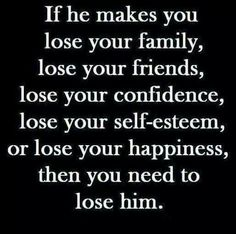 IF HE MAKES YOU LOSE YOUR FAMILY FRIENDS CONFIDENCE SELF ESTEEM HAPPY NESS THEN YOU NEED TO LOSE HIM