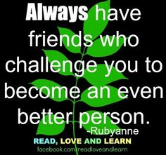 Have friends who challenge you to be a better person quote via www.Facebook.com/ReadLoveandLearn