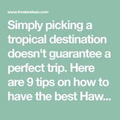 Simply picking a tropical destination doesn't guarantee a perfect trip. Here are 9 tips on how to have the best Hawaii vacation.