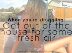 when you're struggling - get out of the house for some fresh air