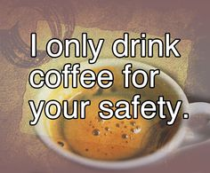 I only drink coffee for your safety. Good morning.