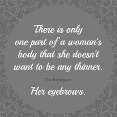 There is only one part of a woman's body that she doesn't want thinner. Her eyebrows.  Jacqueline Atkins Indulgence Day Spa.biz 101 s Chestnut North Platte Ne  69101 308-532- SPAS 7727
