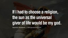 If I had to choose a religion, the sun as the universal giver of life would be my god. 40 Napoleon Bonaparte Quotes On War, Religion, Politics And Government [ Part 2 ]